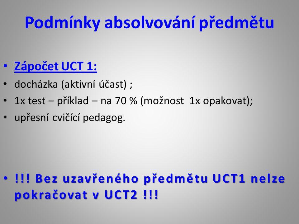 Podmínky absolvování předmětu Zápočet UCT 1: docházka (aktivní účast) ; 1x test – příklad – na 70 % (možnost 1x opakovat); upřesní cvičící pedagog. !!