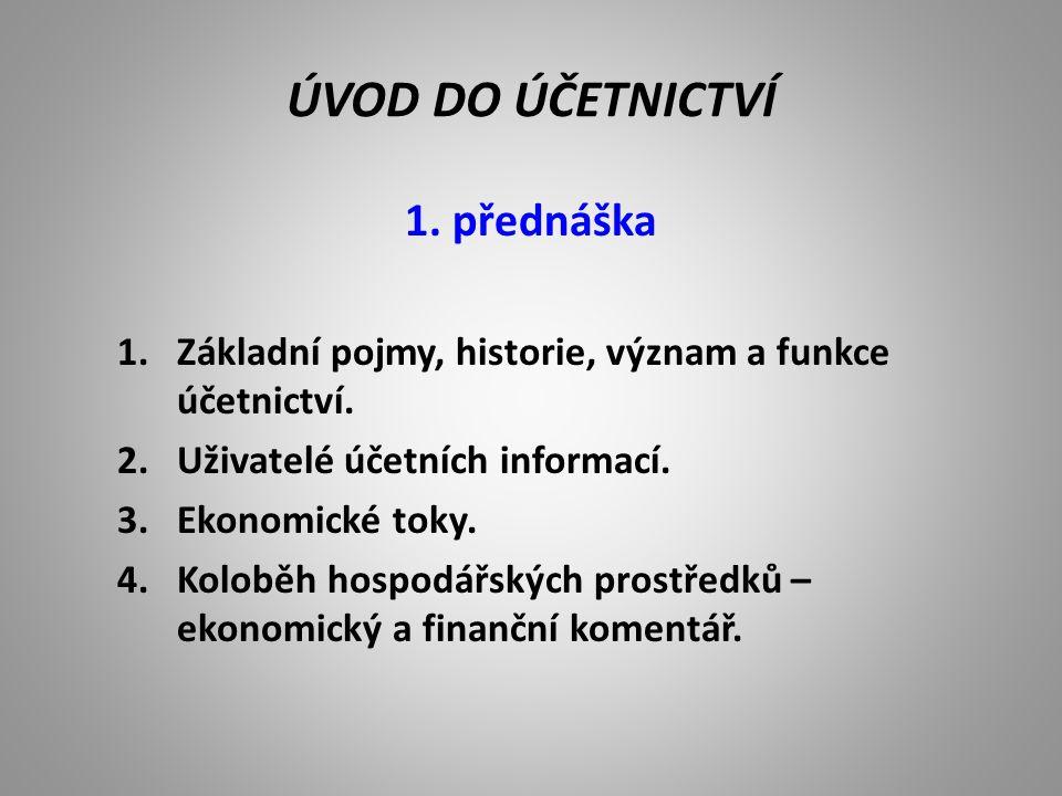 ÚVOD DO ÚČETNICTVÍ 1. přednáška 1.Základní pojmy, historie, význam a funkce účetnictví. 2.Uživatelé účetních informací. 3.Ekonomické toky. 4.Koloběh h