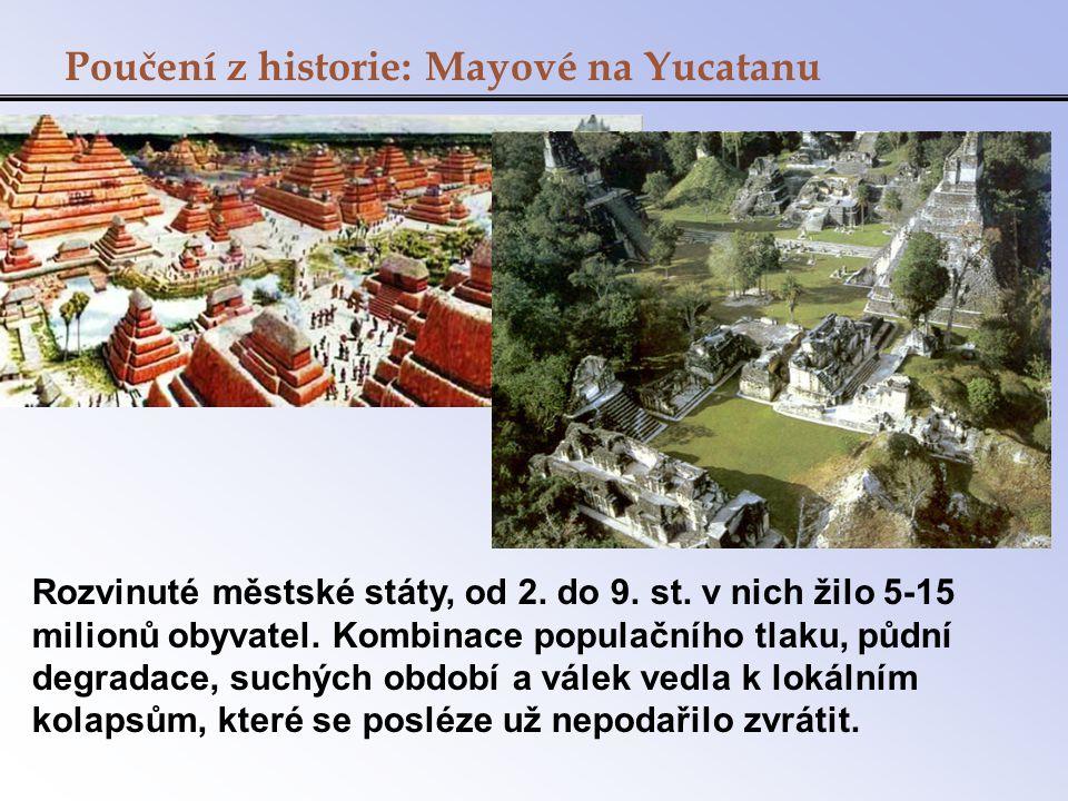 Poučení z historie: Mayové na Yucatanu Rozvinuté městské státy, od 2. do 9. st. v nich žilo 5-15 milionů obyvatel. Kombinace populačního tlaku, půdní