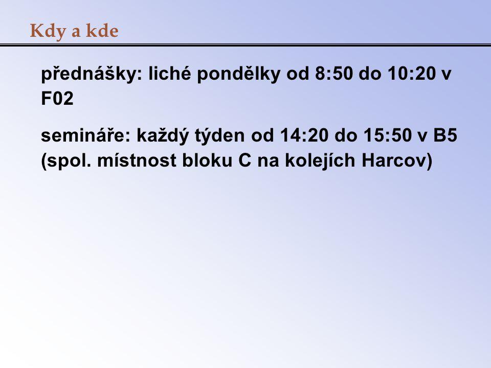 Kdy a kde přednášky: liché pondělky od 8:50 do 10:20 v F02 semináře: každý týden od 14:20 do 15:50 v B5 (spol. místnost bloku C na kolejích Harcov)