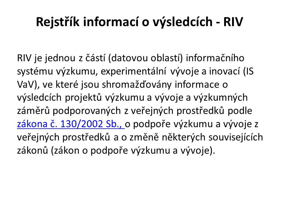 Rejstřík informací o výsledcích - RIV RIV je jednou z částí (datovou oblastí) informačního systému výzkumu, experimentální vývoje a inovací (IS VaV),
