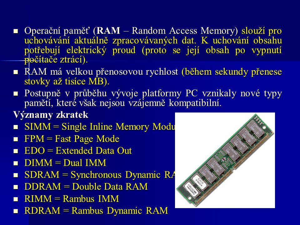 Operační paměť (RAM – Random Access Memory) slouží pro uchovávání aktuálně zpracovávaných dat. K uchování obsahu potřebují elektrický proud (proto se