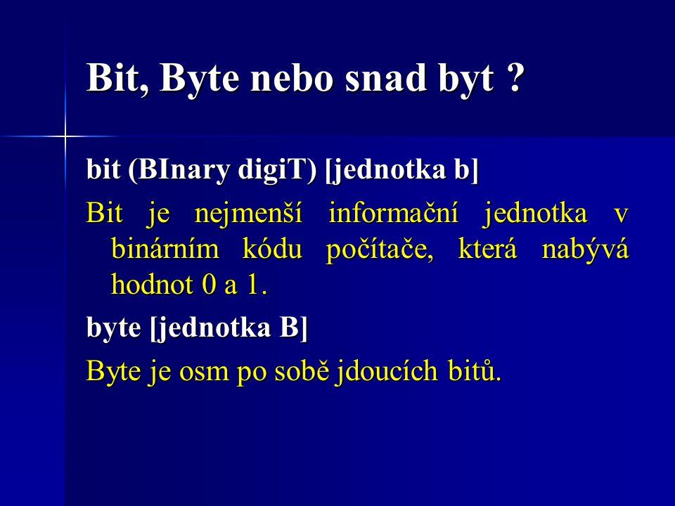 Bit, Byte nebo snad byt ? bit (BInary digiT) [jednotka b] Bit je nejmenší informační jednotka v binárním kódu počítače, která nabývá hodnot 0 a 1. byt