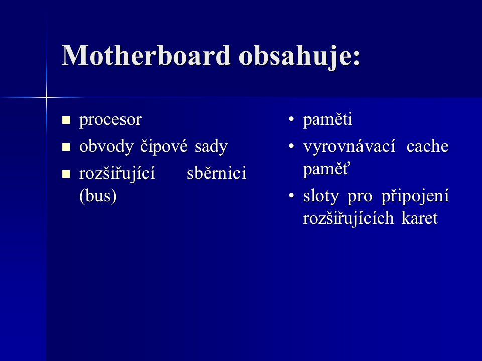 Motherboard obsahuje: procesor procesor obvody čipové sady obvody čipové sady rozšiřující sběrnici (bus) rozšiřující sběrnici (bus) paměti vyrovnávací