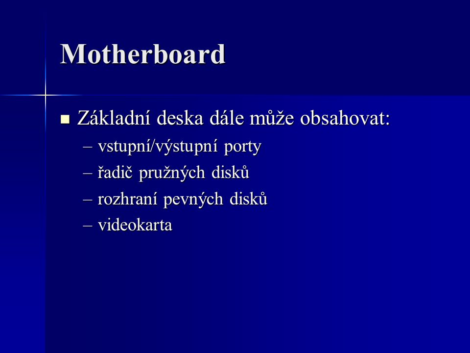 Motherboard Základní deska dále může obsahovat: Základní deska dále může obsahovat: –vstupní/výstupní porty –řadič pružných disků –rozhraní pevných di