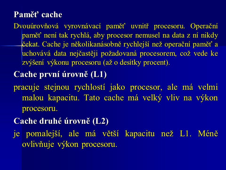 Paměť cache Dvouúrovňová vyrovnávací paměť uvnitř procesoru. Operační paměť není tak rychlá, aby procesor nemusel na data z ní nikdy čekat. Cache je n