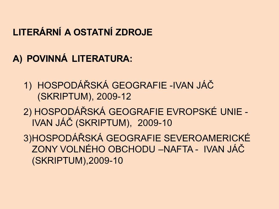 LITERÁRNÍ A OSTATNÍ ZDROJE A)POVINNÁ LITERATURA: 1)HOSPODÁŘSKÁ GEOGRAFIE -IVAN JÁČ (SKRIPTUM), 2009-12 2) HOSPODÁŘSKÁ GEOGRAFIE EVROPSKÉ UNIE - IVAN JÁČ (SKRIPTUM), 2009-10 3)HOSPODÁŘSKÁ GEOGRAFIE SEVEROAMERICKÉ ZONY VOLNÉHO OBCHODU –NAFTA - IVAN JÁČ (SKRIPTUM),2009-10
