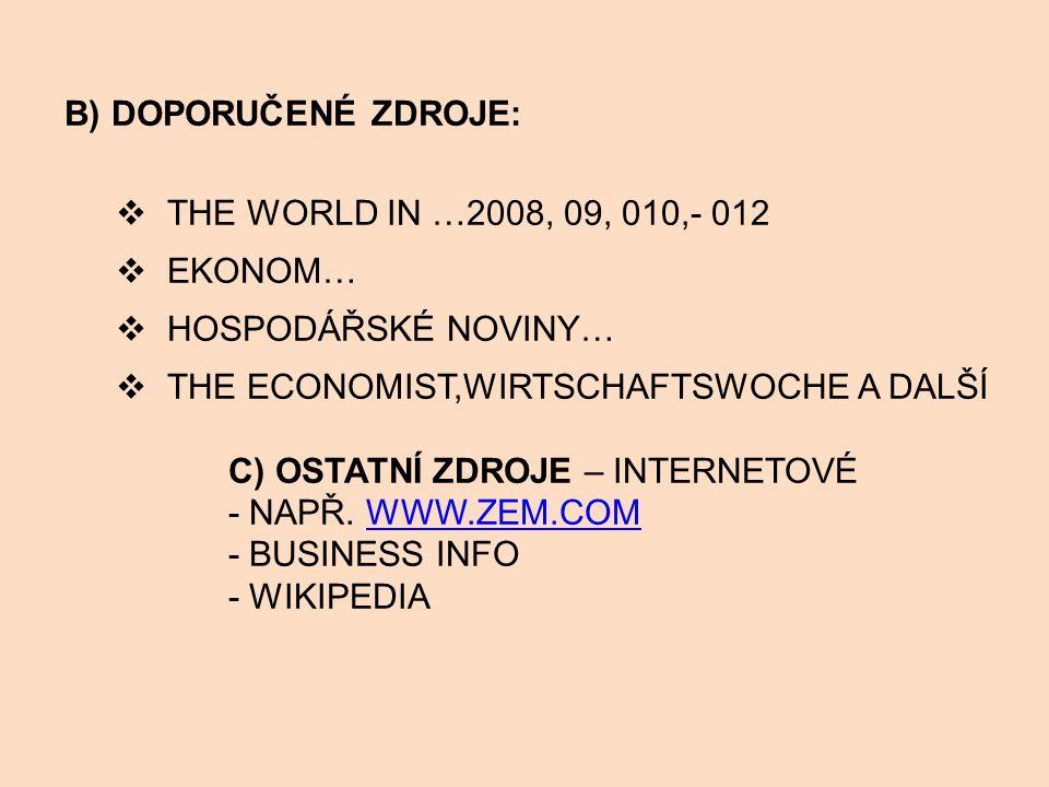 B) DOPORUČENÉ ZDROJE:  THE WORLD IN …2008, 09, 010,- 012  EKONOM…  HOSPODÁŘSKÉ NOVINY…  THE ECONOMIST,WIRTSCHAFTSWOCHE A DALŠÍ C) OSTATNÍ ZDROJE – INTERNETOVÉ - NAPŘ.