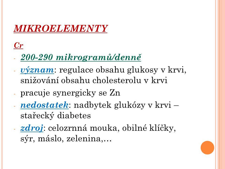 MIKROELEMENTY Cr - 200-290 mikrogramů/denně - význam : regulace obsahu glukosy v krvi, snižování obsahu cholesterolu v krvi - pracuje synergicky se Zn