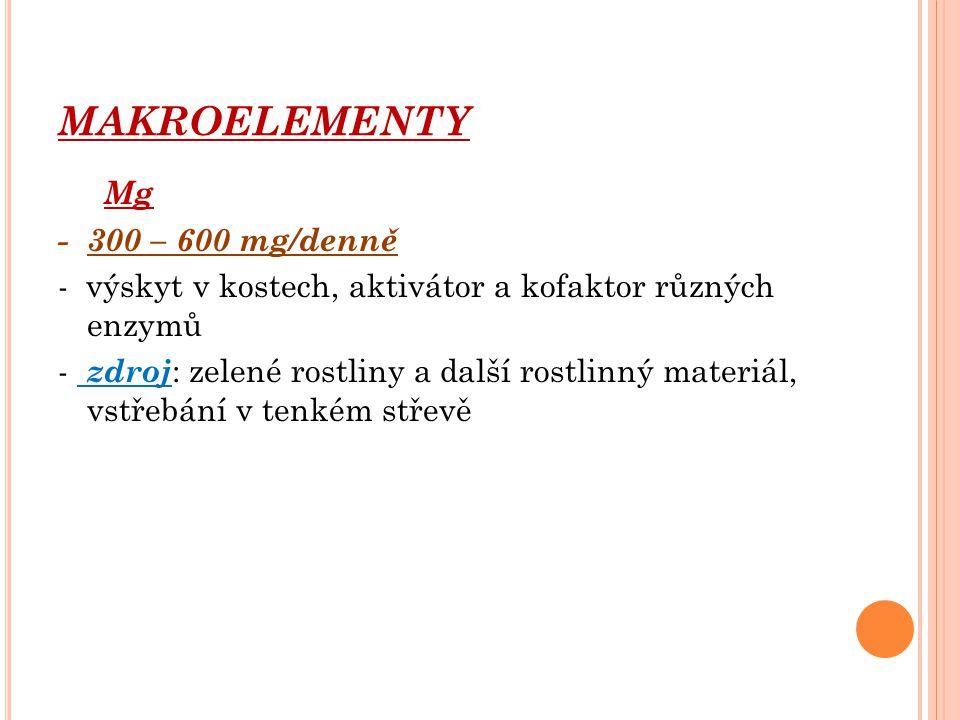 MAKROELEMENTY Mg - 300 – 600 mg/denně - výskyt v kostech, aktivátor a kofaktor různých enzymů - zdroj : zelené rostliny a další rostlinný materiál, vs