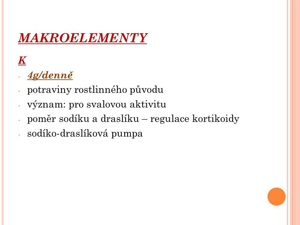 MAKROELEMENTY K - 4g/denně - potraviny rostlinného původu - význam: pro svalovou aktivitu - poměr sodíku a draslíku – regulace kortikoidy - sodíko-dra