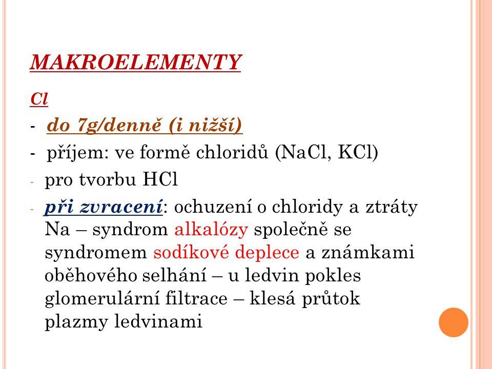 MAKROELEMENTY Cl - do 7g/denně (i nižší) - příjem: ve formě chloridů (NaCl, KCl) - pro tvorbu HCl - při zvracení : ochuzení o chloridy a ztráty Na – s