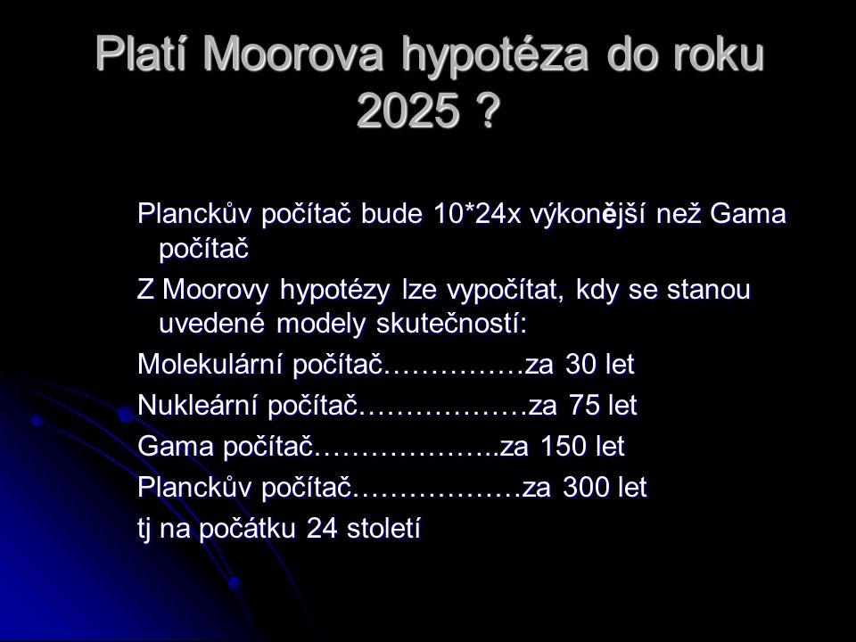Platí Moorova hypotéza do roku 2025 ? Planckův počítač bude 10*24x výkonější než Gama počítač Z Moorovy hypotézy lze vypočítat, kdy se stanou uvedené