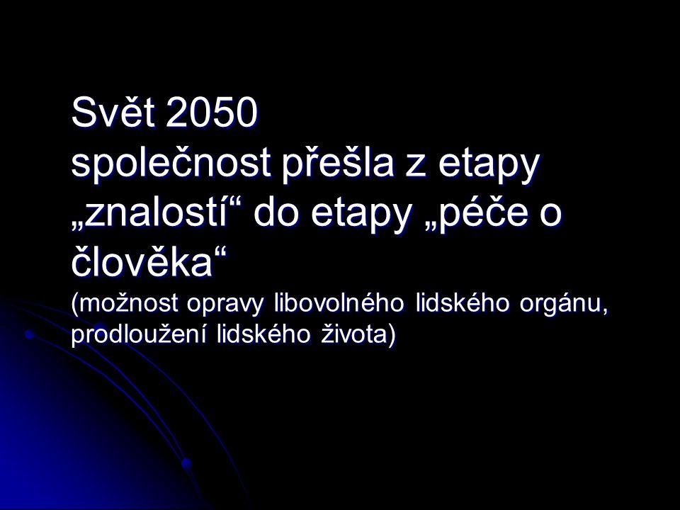 """Svět 2050 společnost přešla z etapy """"znalostí"""" do etapy """"péče o člověka"""" (možnost opravy libovolného lidského orgánu, prodloužení lidského života) Svě"""