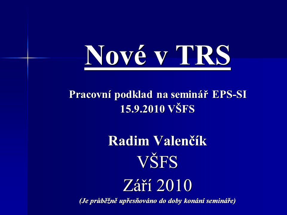 Nové v TRS Pracovní podklad na seminář EPS-SI 15.9.2010 VŠFS Radim Valenčík VŠFS Září 2010 (Je průběžně upřesňováno do doby konání semináře)