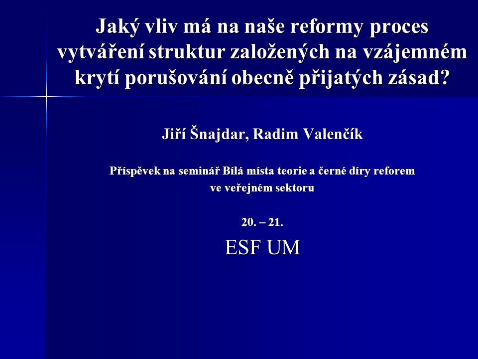 Jaký vliv má na naše reformy proces vytváření struktur založených na vzájemném krytí porušování obecně přijatých zásad? Jiří Šnajdar, Radim Valenčík P