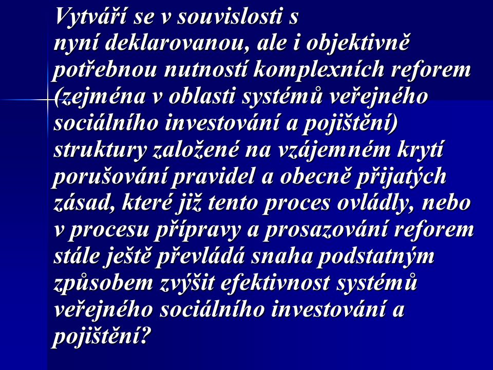 Vytváří se v souvislosti s nyní deklarovanou, ale i objektivně potřebnou nutností komplexních reforem (zejména v oblasti systémů veřejného sociálního investování a pojištění) struktury založené na vzájemném krytí porušování pravidel a obecně přijatých zásad, které již tento proces ovládly, nebo v procesu přípravy a prosazování reforem stále ještě převládá snaha podstatným způsobem zvýšit efektivnost systémů veřejného sociálního investování a pojištění