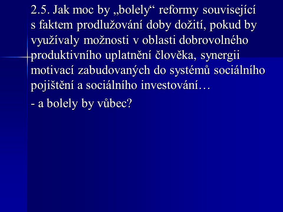 """2.5. Jak moc by """"bolely"""" reformy související s faktem prodlužování doby dožití, pokud by využívaly možnosti v oblasti dobrovolného produktivního uplat"""