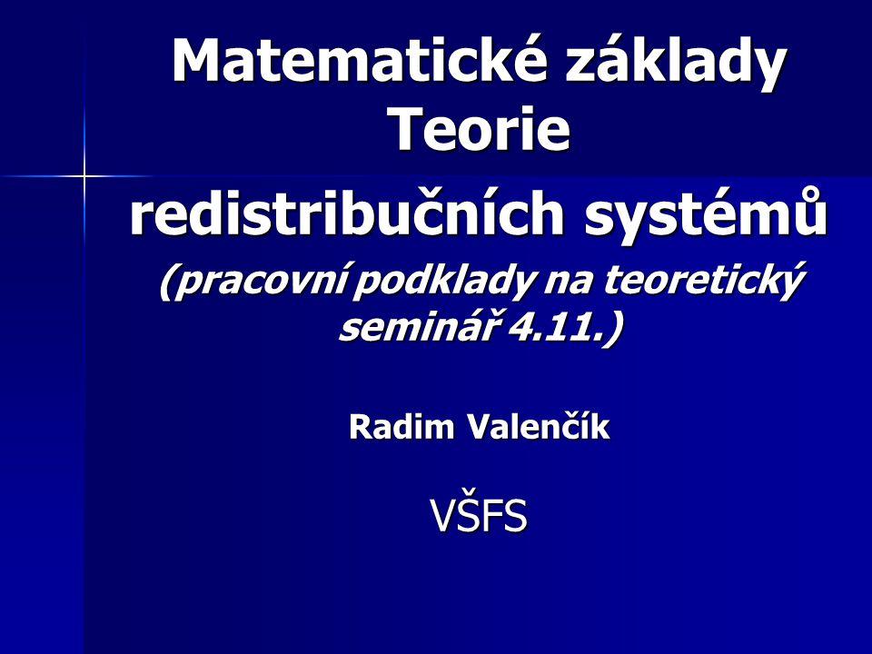 Matematické základy Teorie redistribučních systémů (pracovní podklady na teoretický seminář 4.11.) Radim Valenčík VŠFS