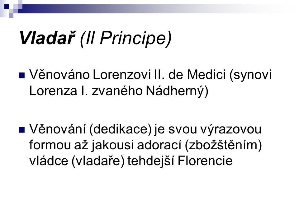 Vladař (Il Principe) Věnováno Lorenzovi II. de Medici (synovi Lorenza I. zvaného Nádherný) Věnování (dedikace) je svou výrazovou formou až jakousi ado