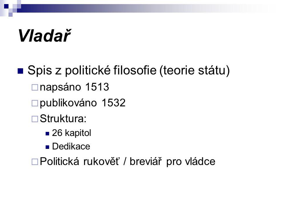 Vladař Spis z politické filosofie (teorie státu)  napsáno 1513  publikováno 1532  Struktura: 26 kapitol Dedikace  Politická rukověť / breviář pro