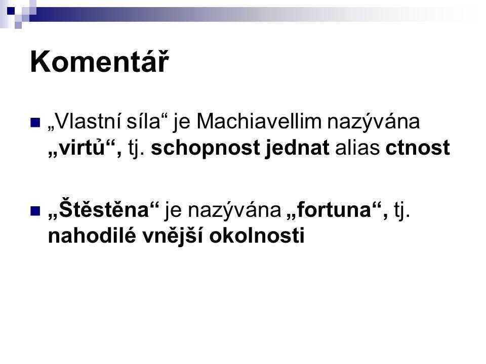 """Komentář """"Vlastní síla"""" je Machiavellim nazývána """"virtủ"""", tj. schopnost jednat alias ctnost """"Štěstěna"""" je nazývána """"fortuna"""", tj. nahodilé vnější okol"""