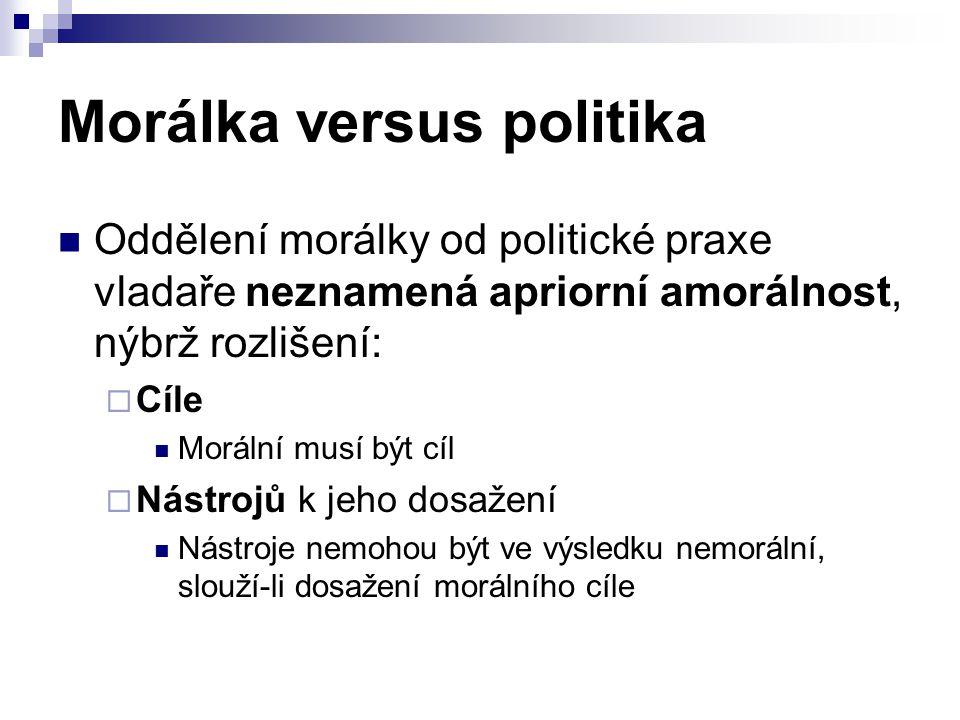 Morálka versus politika Oddělení morálky od politické praxe vladaře neznamená apriorní amorálnost, nýbrž rozlišení:  Cíle Morální musí být cíl  Nást