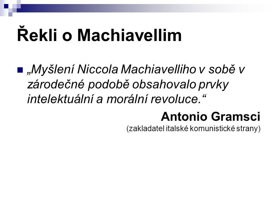 """Řekli o Machiavellim """"Myšlení Niccola Machiavelliho v sobě v zárodečné podobě obsahovalo prvky intelektuální a morální revoluce."""" Antonio Gramsci (zak"""