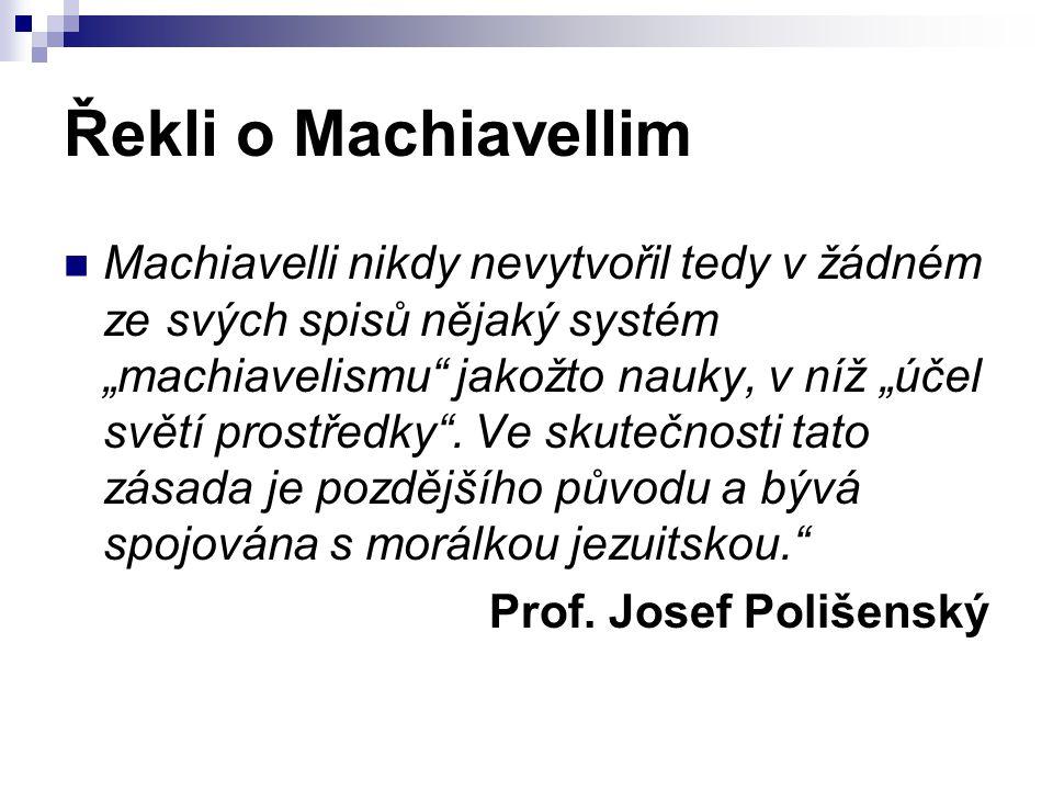 """Řekli o Machiavellim Machiavelli nikdy nevytvořil tedy v žádném ze svých spisů nějaký systém """"machiavelismu"""" jakožto nauky, v níž """"účel světí prostřed"""