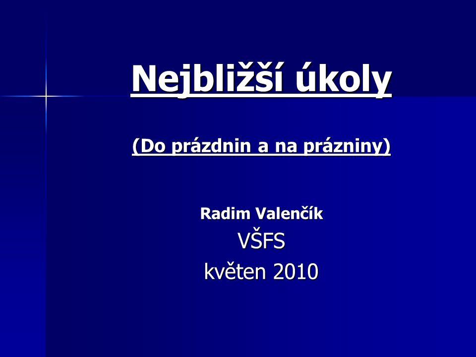 Nejbližší úkoly (Do prázdnin a na prázniny) Radim Valenčík VŠFS květen 2010