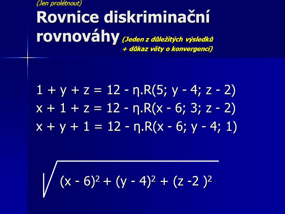 (Jen prolétnout) Rovnice diskriminační rovnováhy (Jeden z důležitých výsledků + důkaz věty o konvergenci) 1 + y + z = 12 - η.R(5; y - 4; z - 2) x + 1 + z = 12 - η.R(x - 6; 3; z - 2) x + y + 1 = 12 - η.R(x - 6; y - 4; 1) (x - 6) 2 + (y - 4) 2 + (z -2 ) 2 (x - 6) 2 + (y - 4) 2 + (z -2 ) 2