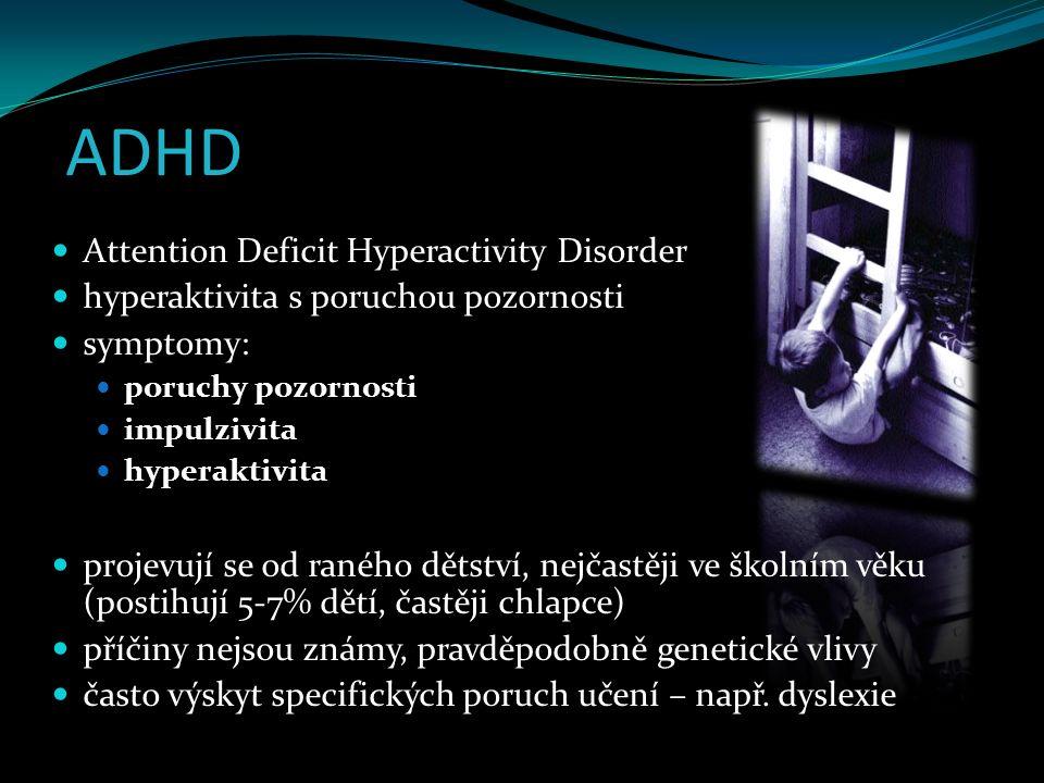 ADHD Attention Deficit Hyperactivity Disorder hyperaktivita s poruchou pozornosti symptomy: poruchy pozornosti impulzivita hyperaktivita projevují se od raného dětství, nejčastěji ve školním věku (postihují 5-7% dětí, častěji chlapce) příčiny nejsou známy, pravděpodobně genetické vlivy často výskyt specifických poruch učení – např.
