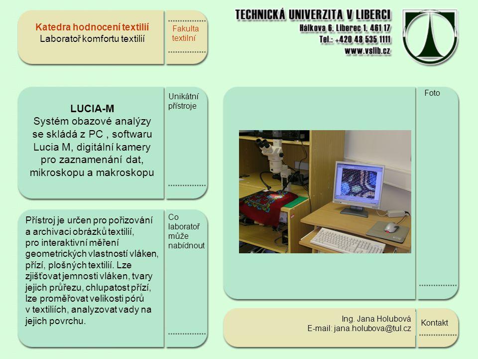 Fakulta textilní LUCIA-M Systém obazové analýzy se skládá z PC, softwaru Lucia M, digitální kamery pro zaznamenání dat, mikroskopu a makroskopu Unikátní přístroje Přístroj je určen pro pořizování a archivaci obrázků textilií, pro interaktivní měření geometrických vlastností vláken, přízí, plošných textilií.