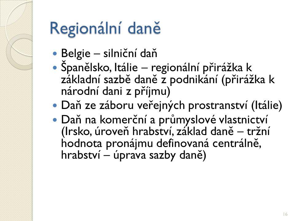 Regionální daně Belgie – silniční daň Španělsko, Itálie – regionální přirážka k základní sazbě daně z podnikání (přirážka k národní dani z příjmu) Daň ze záboru veřejných prostranství (Itálie) Daň na komerční a průmyslové vlastnictví (Irsko, úroveň hrabství, základ daně – tržní hodnota pronájmu definovaná centrálně, hrabství – úprava sazby daně) 16