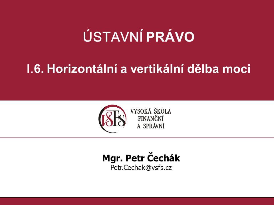ÚSTAVNÍ PRÁVO I. 6. Horizontální a vertikální dělba moci Mgr. Petr Čechák Petr.Cechak@vsfs.cz