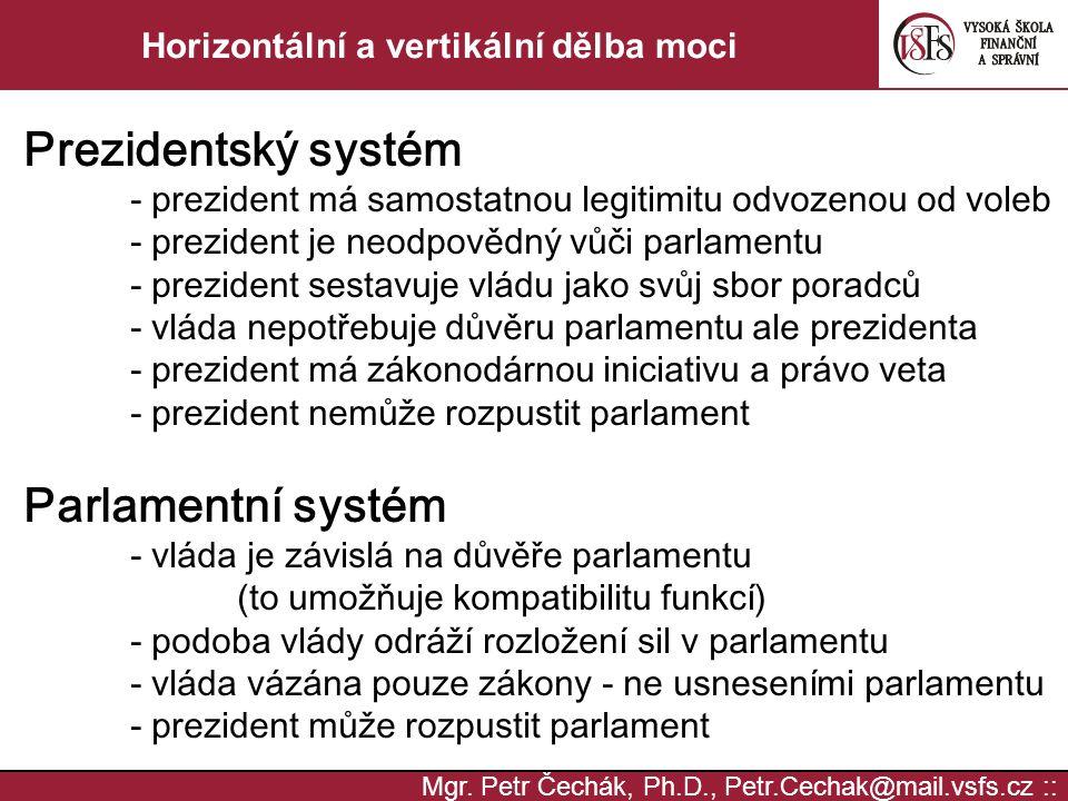 Mgr. Petr Čechák, Ph.D., Petr.Cechak@mail.vsfs.cz :: Horizontální a vertikální dělba moci Prezidentský systém - prezident má samostatnou legitimitu od