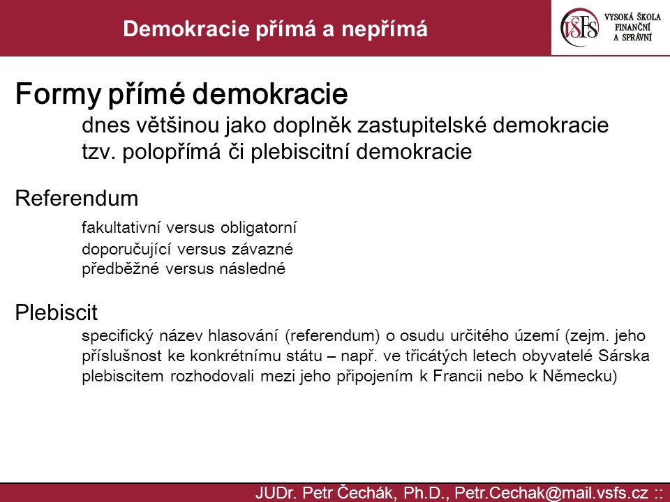 JUDr. Petr Čechák, Ph.D., Petr.Cechak@mail.vsfs.cz :: Demokracie přímá a nepřímá Formy přímé demokracie dnes většinou jako doplněk zastupitelské demok