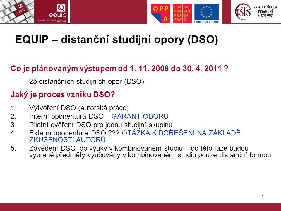 1 EQUIP – distanční studijní opory (DSO) Co je plánovaným výstupem od 1. 11. 2008 do 30. 4. 2011 ? 25 distančních studijních opor (DSO) Jaký je proces