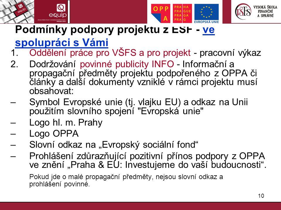 10 Podmínky podpory projektu z ESF - ve spolupráci s Vámi 1.Oddělení práce pro VŠFS a pro projekt - pracovní výkaz 2.Dodržování povinné publicity INFO - Informační a propagační předměty projektu podpořeného z OPPA či články a další dokumenty vzniklé v rámci projektu musí obsahovat: –Symbol Evropské unie (tj.