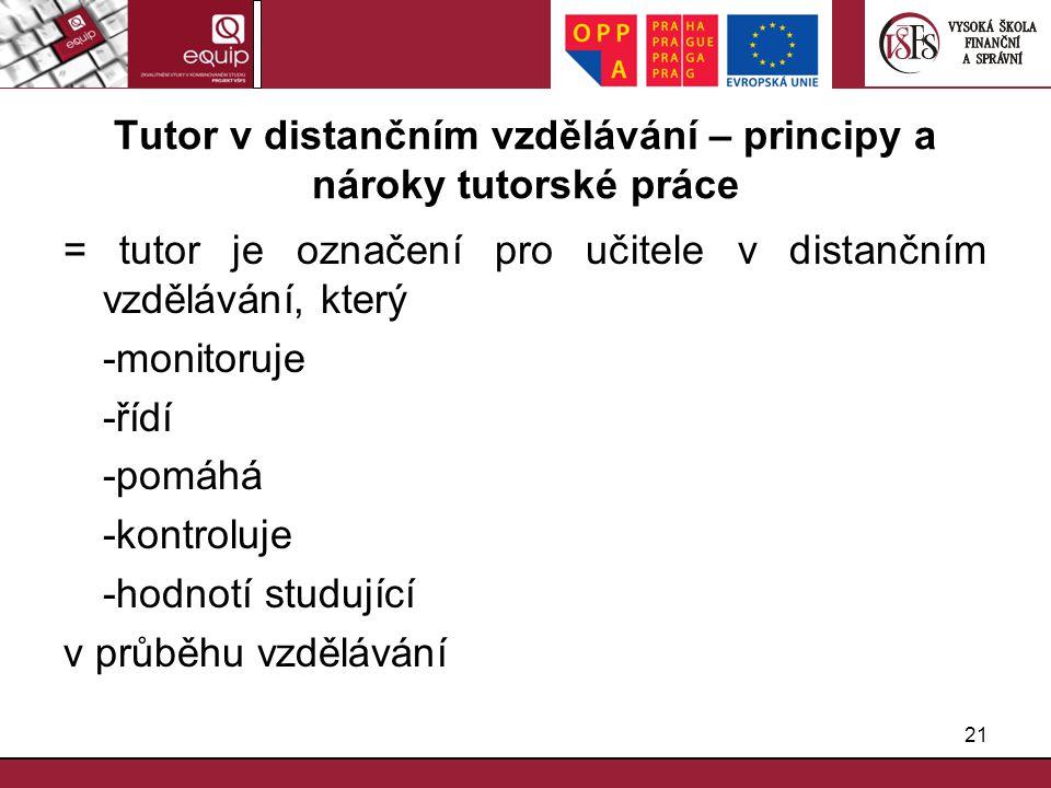 21 Tutor v distančním vzdělávání – principy a nároky tutorské práce = tutor je označení pro učitele v distančním vzdělávání, který -monitoruje -řídí -