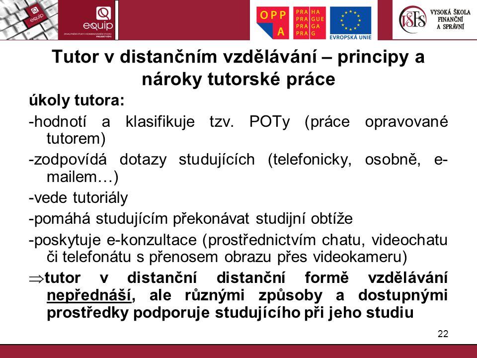 22 Tutor v distančním vzdělávání – principy a nároky tutorské práce úkoly tutora: -hodnotí a klasifikuje tzv. POTy (práce opravované tutorem) -zodpoví