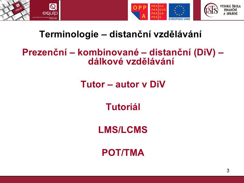 3 Terminologie – distanční vzdělávání Prezenční – kombinované – distanční (DiV) – dálkové vzdělávání Tutor – autor v DiV Tutoriál LMS/LCMS POT/TMA