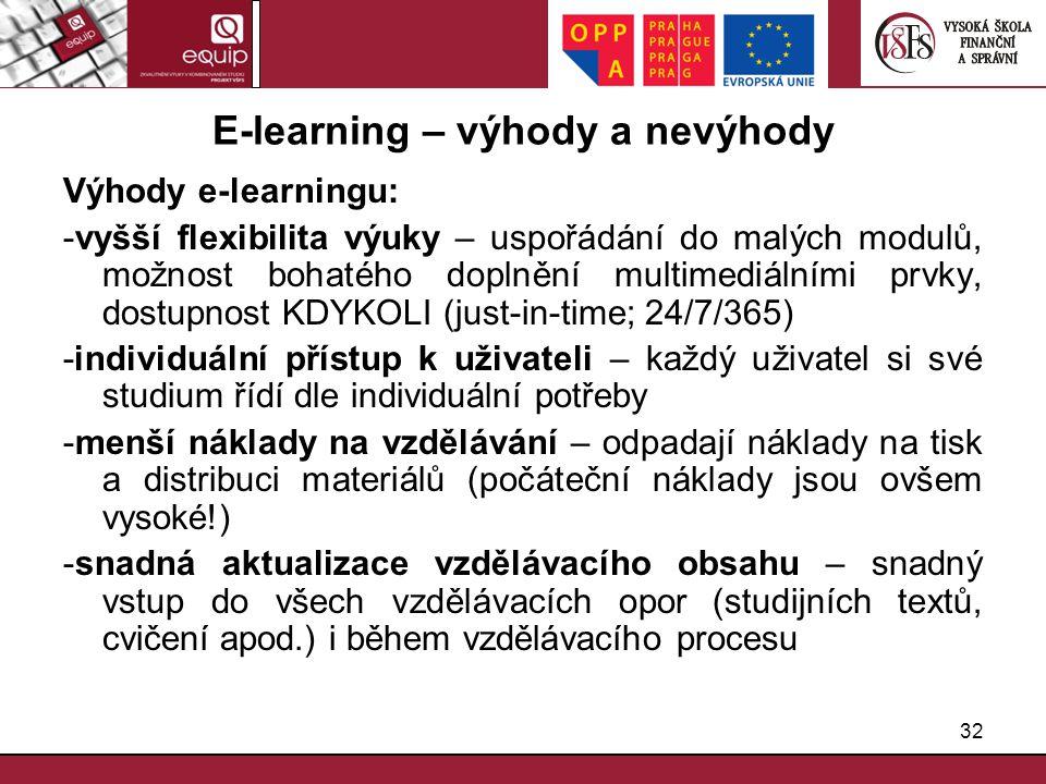 32 E-learning – výhody a nevýhody Výhody e-learningu: -vyšší flexibilita výuky – uspořádání do malých modulů, možnost bohatého doplnění multimediálním