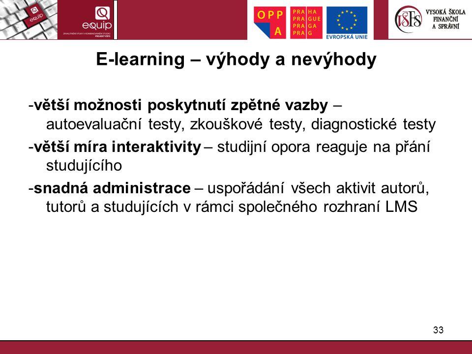 33 E-learning – výhody a nevýhody -větší možnosti poskytnutí zpětné vazby – autoevaluační testy, zkouškové testy, diagnostické testy -větší míra inter