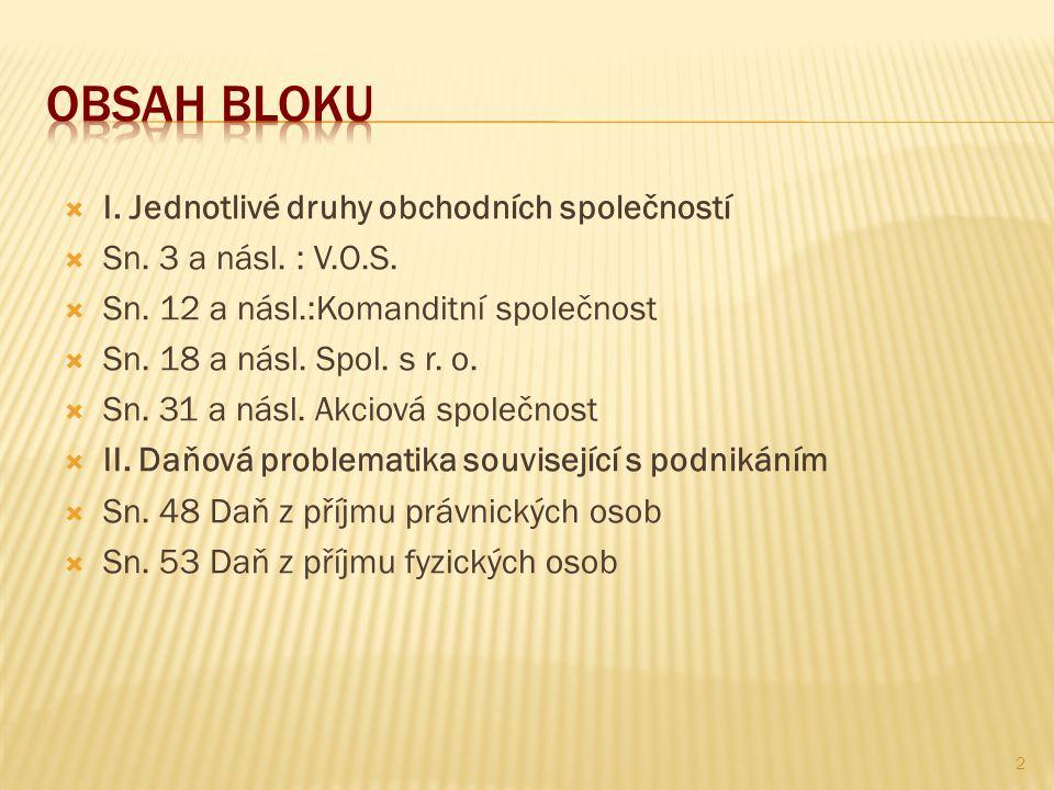  I. Jednotlivé druhy obchodních společností  Sn. 3 a násl. : V.O.S.  Sn. 12 a násl.:Komanditní společnost  Sn. 18 a násl. Spol. s r. o.  Sn. 31 a