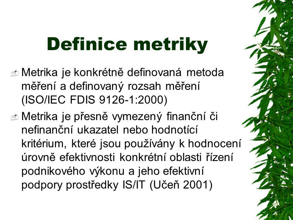 Definice metriky  Metrika je konkrétně definovaná metoda měření a definovaný rozsah měření (ISO/IEC FDIS 9126-1:2000)  Metrika je přesně vymezený finanční či nefinanční ukazatel nebo hodnotící kritérium, které jsou používány k hodnocení úrovně efektivnosti konkrétní oblasti řízení podnikového výkonu a jeho efektivní podpory prostředky IS/IT (Učeň 2001)