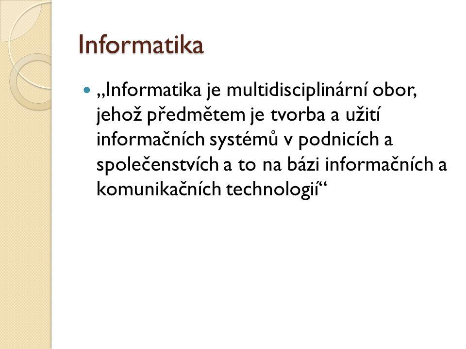 """Informatika """"Informatika je multidisciplinární obor, jehož předmětem je tvorba a užití informačních systémů v podnicích a společenstvích a to na bázi"""
