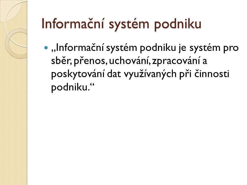 """Informační systém podniku """"Informační systém podniku je systém pro sběr, přenos, uchování, zpracování a poskytování dat využívaných při činnosti podni"""