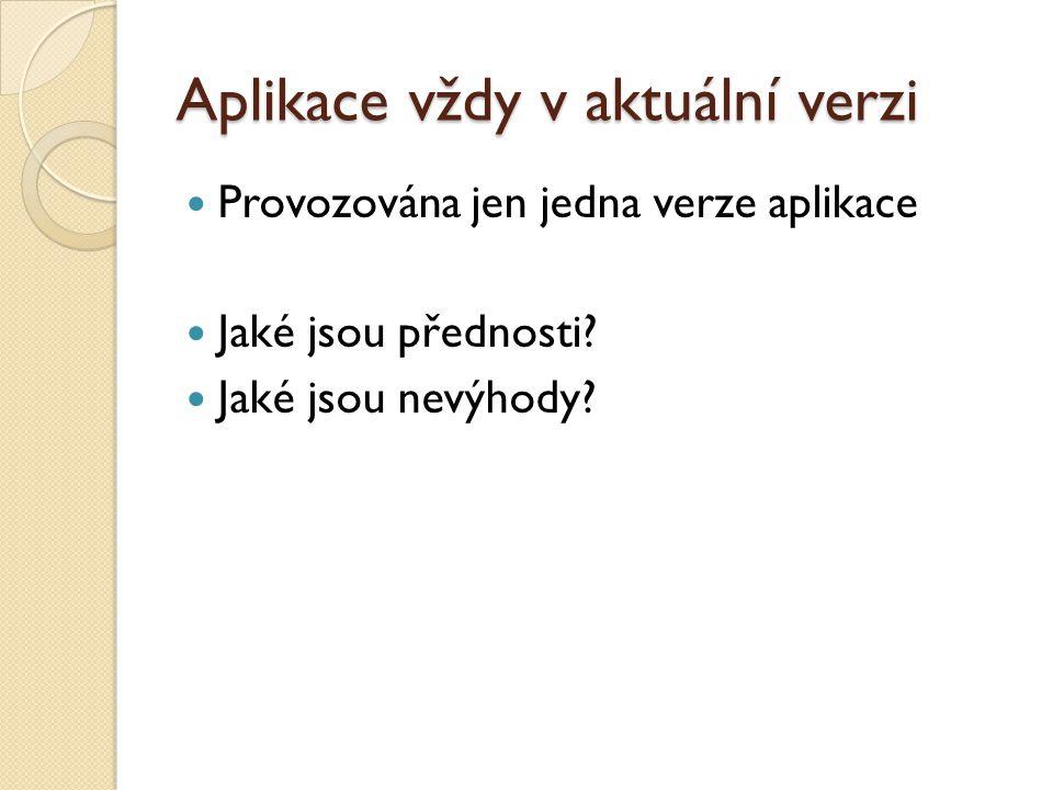 Aplikace vždy v aktuální verzi Provozována jen jedna verze aplikace Jaké jsou přednosti? Jaké jsou nevýhody?
