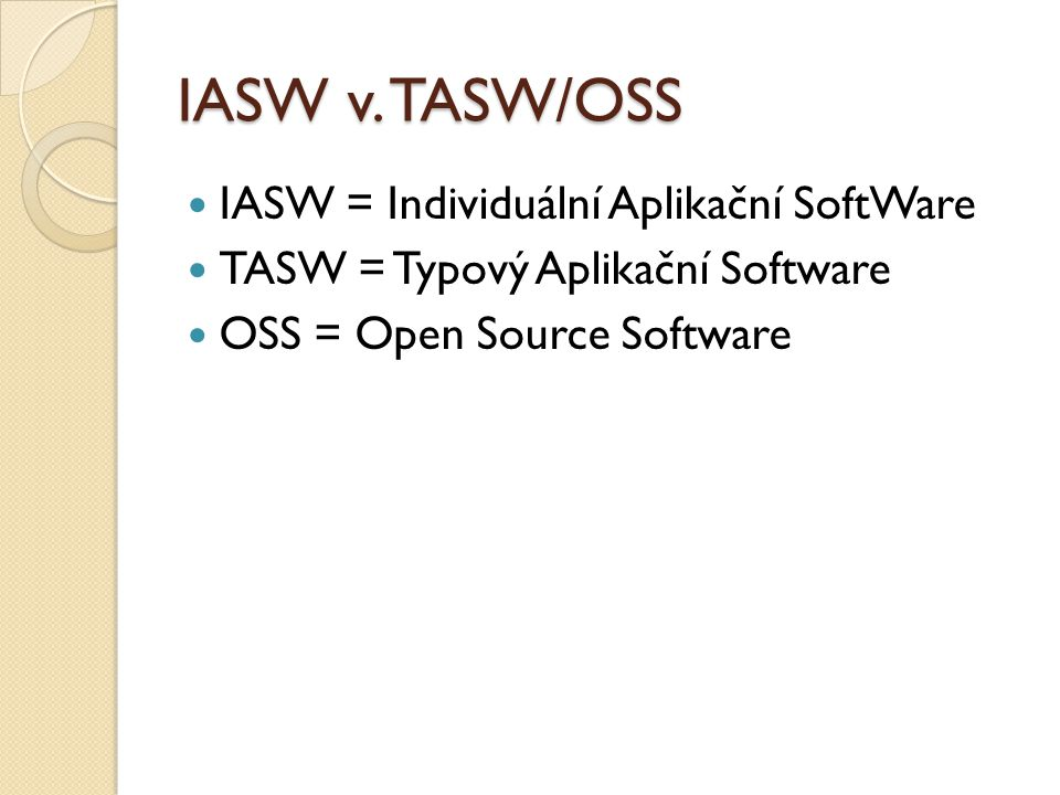 IASW v. TASW/OSS IASW = Individuální Aplikační SoftWare TASW = Typový Aplikační Software OSS = Open Source Software